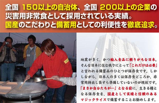 採用実績多数の信頼:全国150の自治体、全国200以上の企業の災害用非常食として採用されている実績。国産のこだわりと備蓄用としての利便性を徹底追及。地震が多く、かつ輸入食品に頼りがちな日本。そんな日本に住む我々にとって「これだけは必要」といわれる備蓄品のひとつが保存食です。しかしながら、日本人の多くは保存食どころか、非常用持出袋すら準備していないのが現状です。「まさか自分たちが・・・」となる前に、生きる糧となる保存食を、国産として実績と信頼のあるマジックライスで備蓄することをお勧めします。